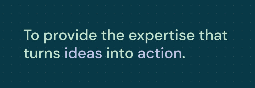 To Provide the expertise that turns ideas into action.